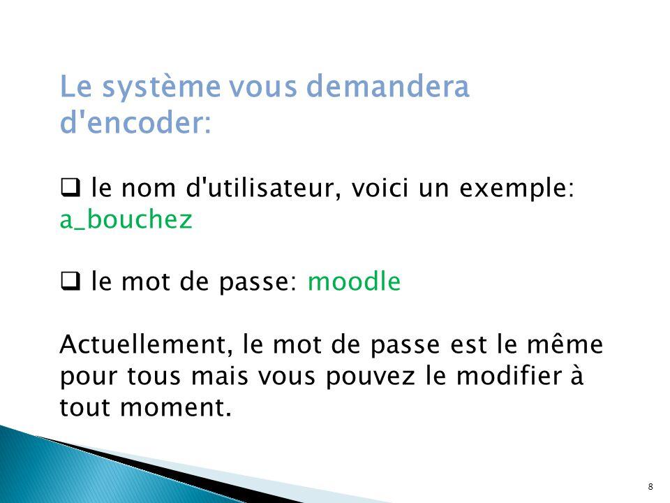 Le système vous demandera d encoder:  le nom d utilisateur, voici un exemple: a_bouchez  le mot de passe: moodle Actuellement, le mot de passe est le même pour tous mais vous pouvez le modifier à tout moment.