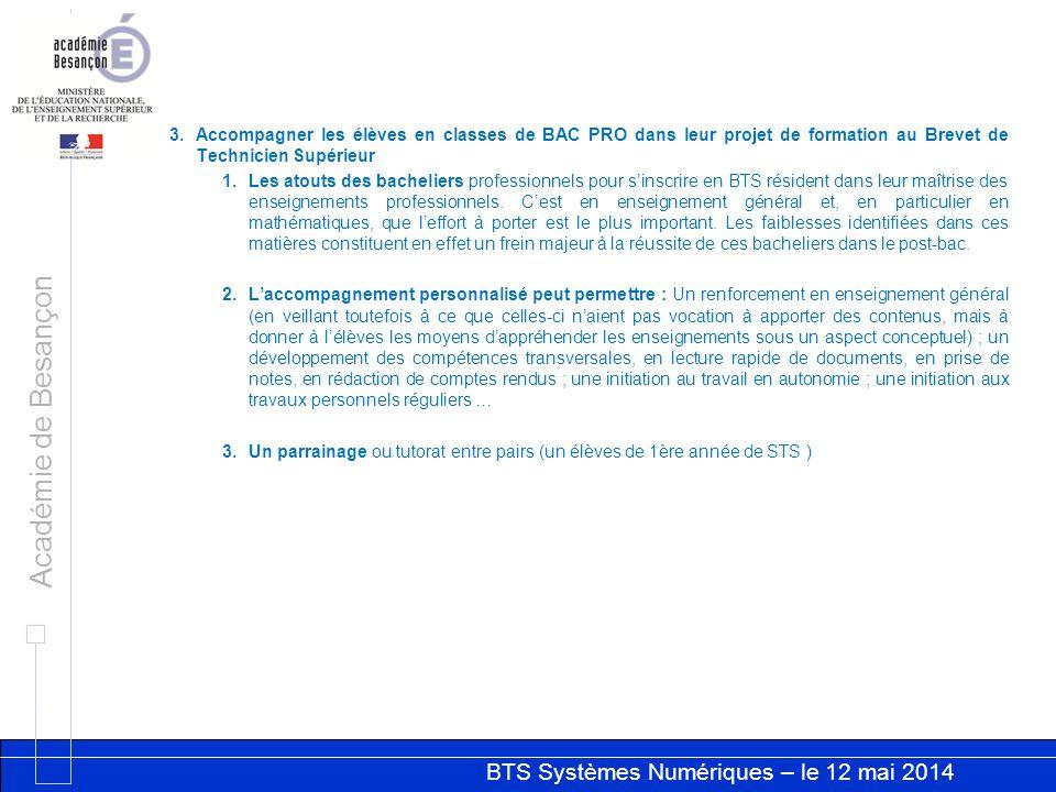 BTS Systèmes Numériques – le 12 mai 2014 Académie de Besançon 3.Accompagner les élèves en classes de BAC PRO dans leur projet de formation au Brevet de Technicien Supérieur 1.Les atouts des bacheliers professionnels pour s'inscrire en BTS résident dans leur maîtrise des enseignements professionnels.