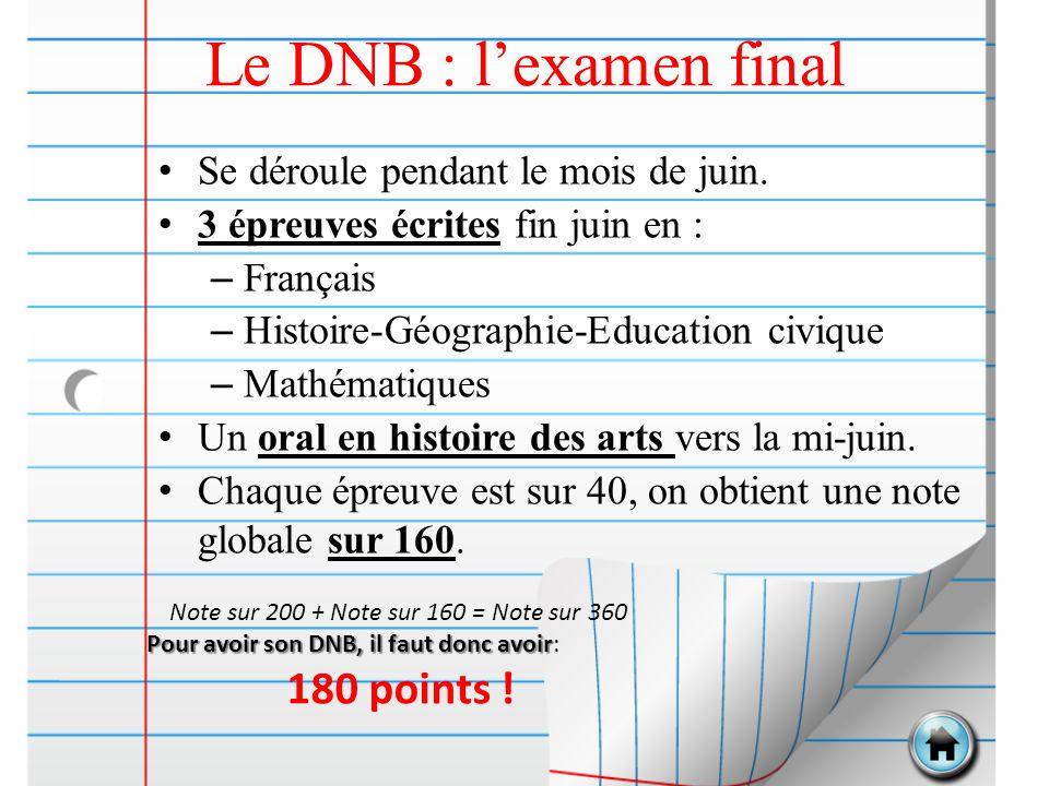 Le DNB : l'examen final Se déroule pendant le mois de juin. 3 épreuves écrites fin juin en : – Français – Histoire-Géographie-Education civique – Math