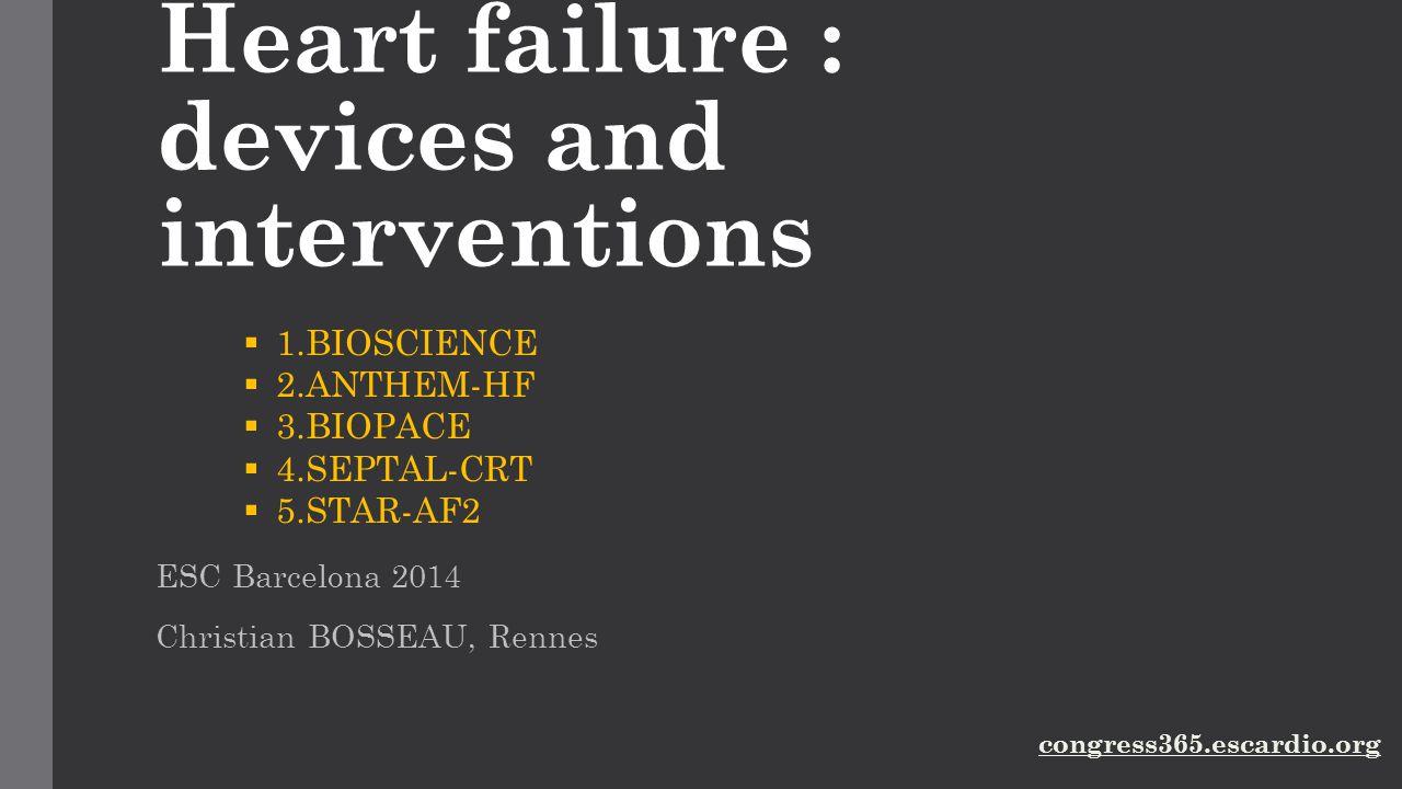 Heart failure : devices and interventions ESC Barcelona 2014 Christian BOSSEAU, Rennes  1.BIOSCIENCE  2.ANTHEM-HF  3.BIOPACE  4.SEPTAL-CRT  5.STA