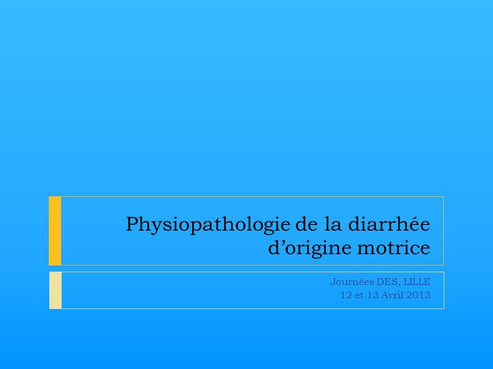 Physiopathologie de la diarrhée d'origine motrice Journées DES, LILLE 12 et 13 Avril 2013