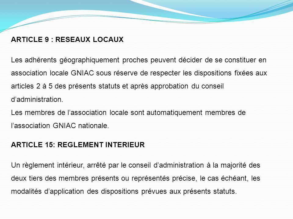 ARTICLE 9 : RESEAUX LOCAUX Les adhérents géographiquement proches peuvent décider de se constituer en association locale GNIAC sous réserve de respect
