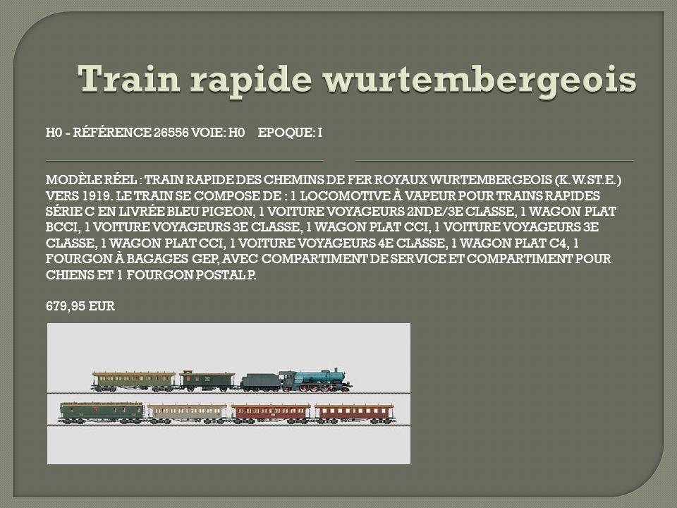 H0 - RÉFÉRENCE 26556 VOIE: H0 EPOQUE: I MODÈLE RÉEL : TRAIN RAPIDE DES CHEMINS DE FER ROYAUX WURTEMBERGEOIS (K.W.ST.E.) VERS 1919.