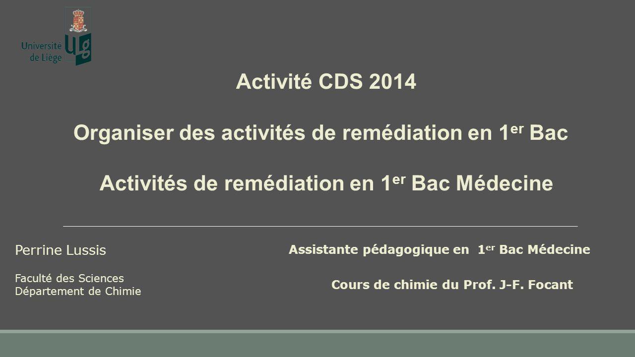 Activité CDS 2014 Organiser des activités de remédiation en 1 er Bac Activités de remédiation en 1 er Bac Médecine Perrine Lussis Assistante pédagogique en 1 er Bac Médecine Cours de chimie du Prof.