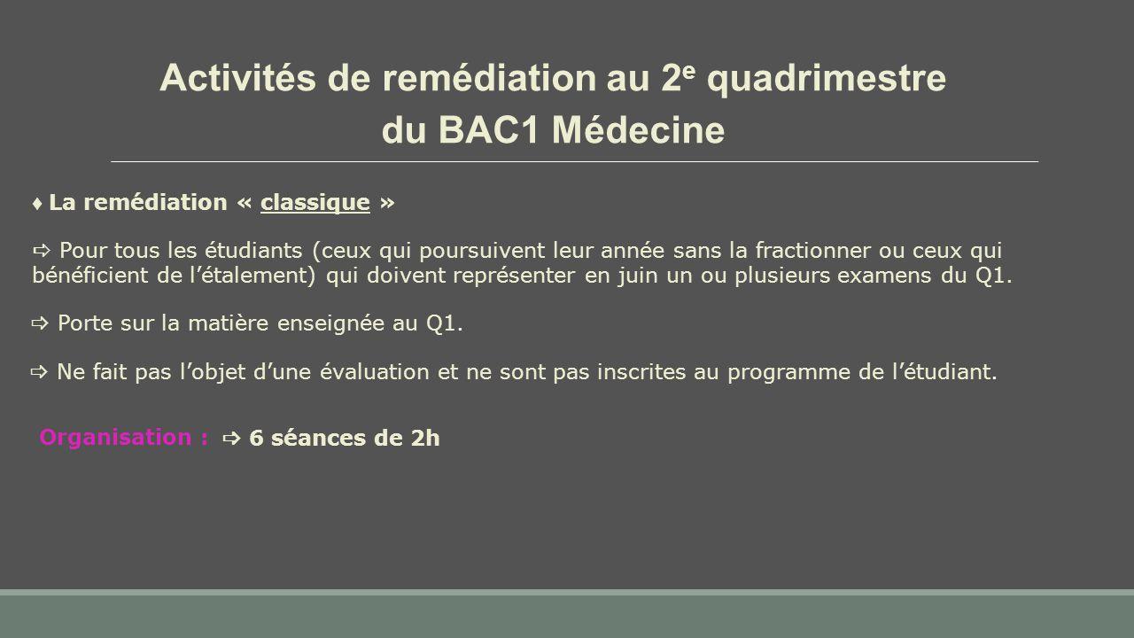 Activités de remédiation au 2 e quadrimestre du BAC1 Médecine  Pour tous les étudiants (ceux qui poursuivent leur année sans la fractionner ou ceux qui bénéficient de l'étalement) qui doivent représenter en juin un ou plusieurs examens du Q1.
