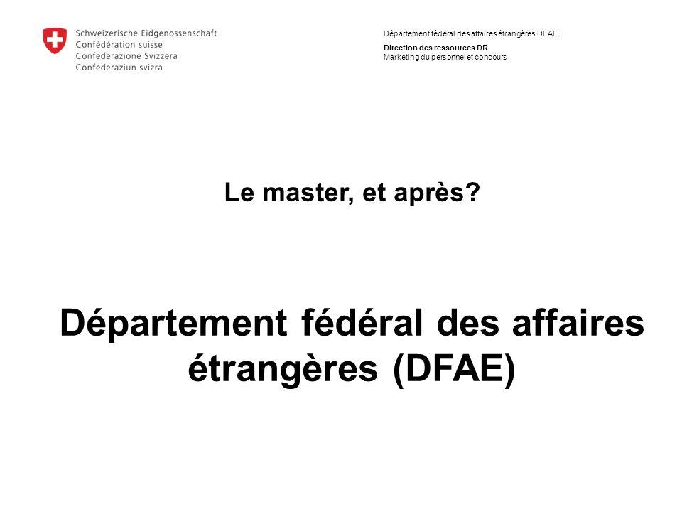 Département fédéral des affaires étrangères DFAE Direction des ressources DR Marketing du personnel et concours Le master, et après? Département fédér