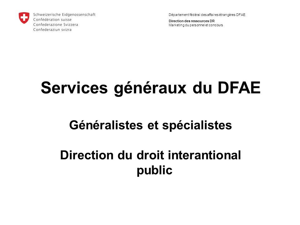 Département fédéral des affaires étrangères DFAE Direction des ressources DR Marketing du personnel et concours Services généraux du DFAE Généralistes et spécialistes Direction du droit interantional public