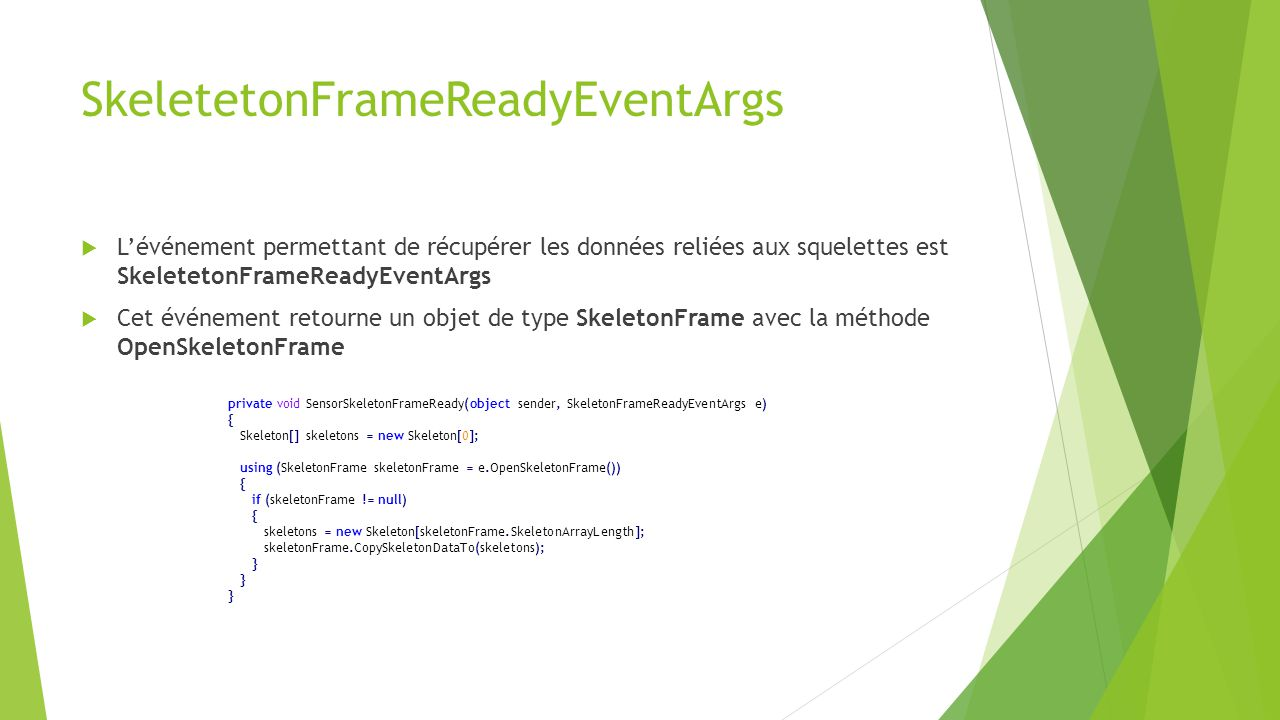 SkeletetonFrameReadyEventArgs  L'événement permettant de récupérer les données reliées aux squelettes est SkeletetonFrameReadyEventArgs  Cet événement retourne un objet de type SkeletonFrame avec la méthode OpenSkeletonFrame private void SensorSkeletonFrameReady(object sender, SkeletonFrameReadyEventArgs e) { Skeleton[] skeletons = new Skeleton[0]; using (SkeletonFrame skeletonFrame = e.OpenSkeletonFrame()) { if (skeletonFrame != null) { skeletons = new Skeleton[skeletonFrame.SkeletonArrayLength]; skeletonFrame.CopySkeletonDataTo(skeletons); }