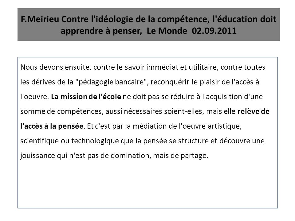 F.Meirieu Contre l'idéologie de la compétence, l'éducation doit apprendre à penser, Le Monde 02.09.2011 Nous devons ensuite, contre le savoir immédiat