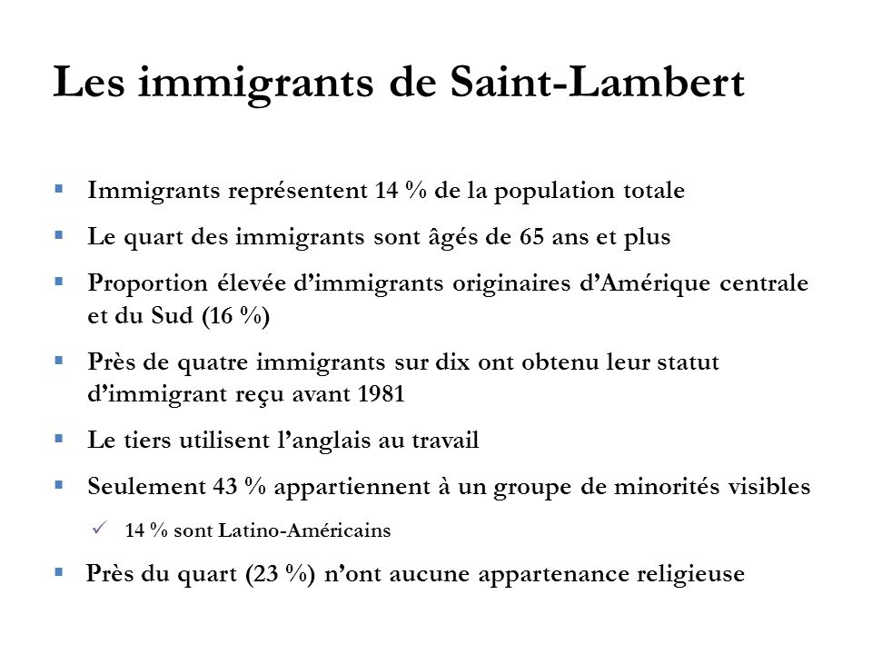 Les immigrants de Saint-Lambert  Immigrants représentent 14 % de la population totale  Le quart des immigrants sont âgés de 65 ans et plus  Proport