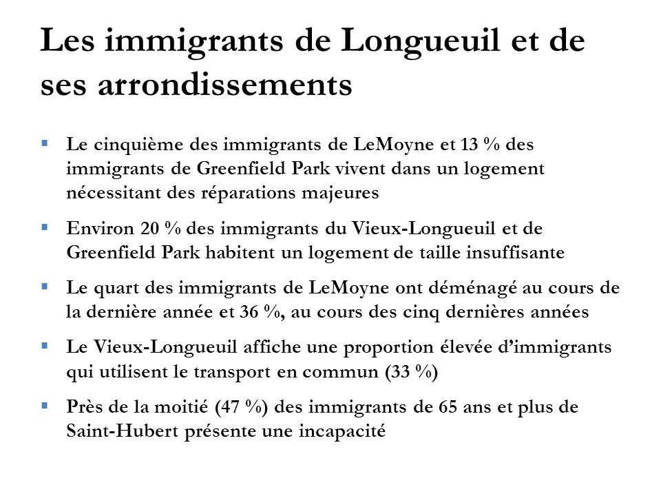 Les immigrants de Longueuil et de ses arrondissements  Le cinquième des immigrants de LeMoyne et 13 % des immigrants de Greenfield Park vivent dans un logement nécessitant des réparations majeures  Environ 20 % des immigrants du Vieux-Longueuil et de Greenfield Park habitent un logement de taille insuffisante  Le quart des immigrants de LeMoyne ont déménagé au cours de la dernière année et 36 %, au cours des cinq dernières années  Le Vieux-Longueuil affiche une proportion élevée d'immigrants qui utilisent le transport en commun (33 %)  Près de la moitié (47 %) des immigrants de 65 ans et plus de Saint-Hubert présente une incapacité