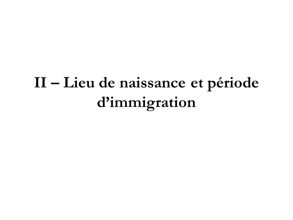 II – Lieu de naissance et période d'immigration