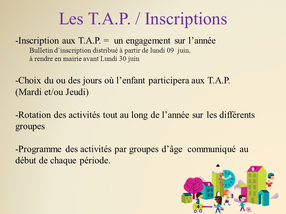 Les T.A.P. / Inscriptions -Inscription aux T.A.P. = un engagement sur l'année Bulletin d'inscription distribué à partir de lundi 09 juin, à rendre en
