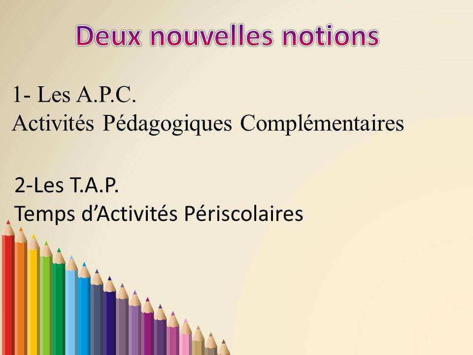 1- Les A.P.C. Activités Pédagogiques Complémentaires 2-Les T.A.P. Temps d'Activités Périscolaires