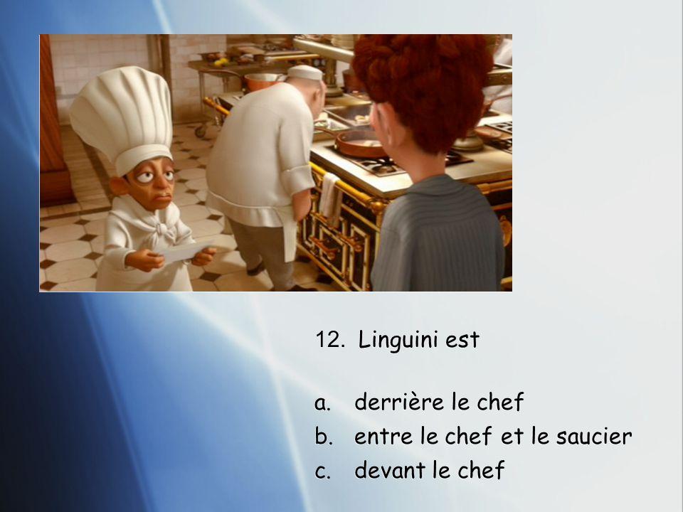 12. Linguini est a.derrière le chef b.entre le chef et le saucier c.devant le chef