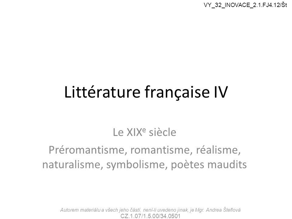 Littérature française IV Le XIX e siècle Préromantisme, romantisme, réalisme, naturalisme, symbolisme, poètes maudits Autorem materiálu a všech jeho č