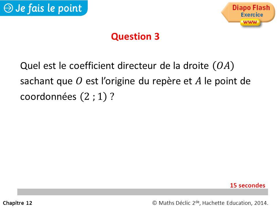 Question 3 Chapitre 12© Maths Déclic 2 de, Hachette Education, 2014. 15 secondes
