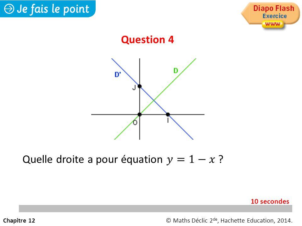 Question 4 Chapitre 12© Maths Déclic 2 de, Hachette Education, 2014. 10 secondes