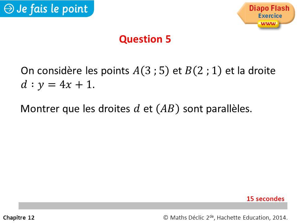 Question 5 Chapitre 12© Maths Déclic 2 de, Hachette Education, 2014. 15 secondes