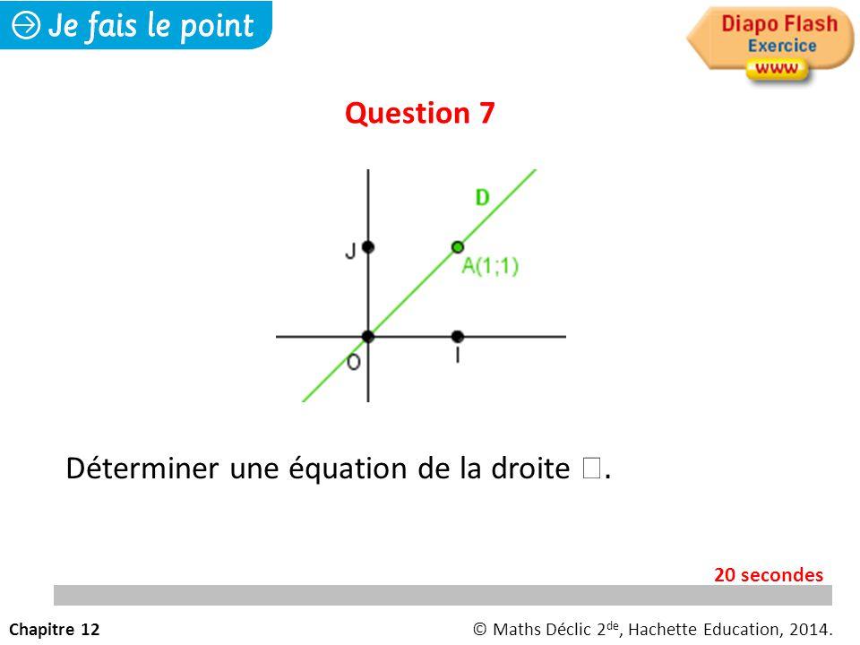 Question 7 Chapitre 12© Maths Déclic 2 de, Hachette Education, 2014. 20 secondes