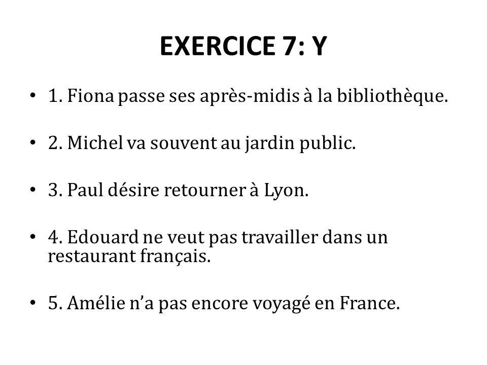 EXERCICE 7: Y 1. Fiona passe ses après-midis à la bibliothèque. 2. Michel va souvent au jardin public. 3. Paul désire retourner à Lyon. 4. Edouard ne