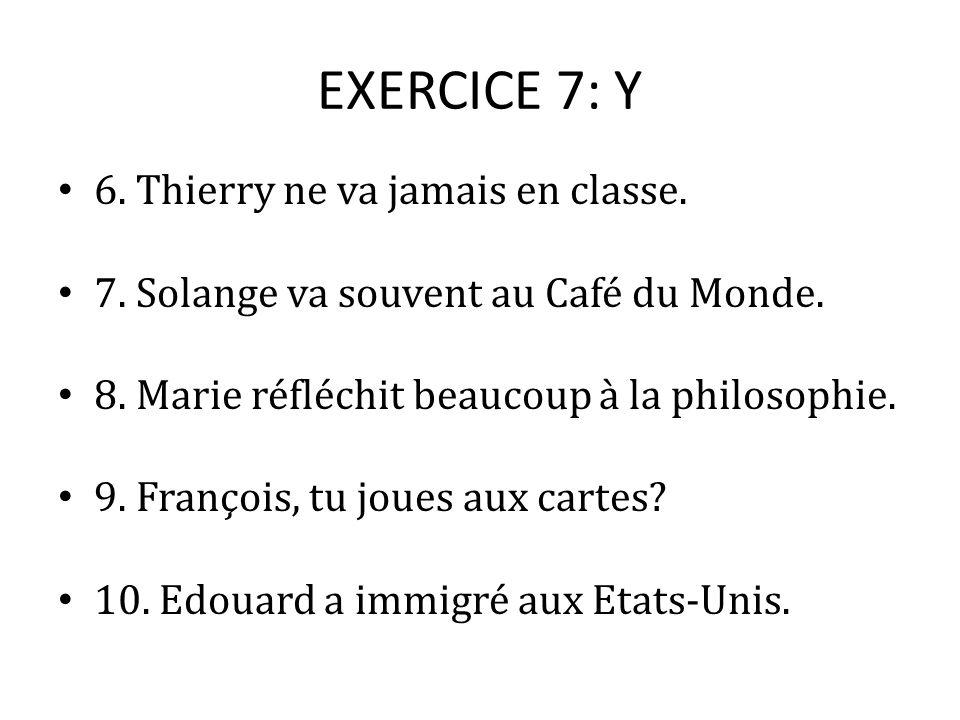 EXERCICE 7: Y 6. Thierry ne va jamais en classe. 7. Solange va souvent au Café du Monde. 8. Marie réfléchit beaucoup à la philosophie. 9. François, tu