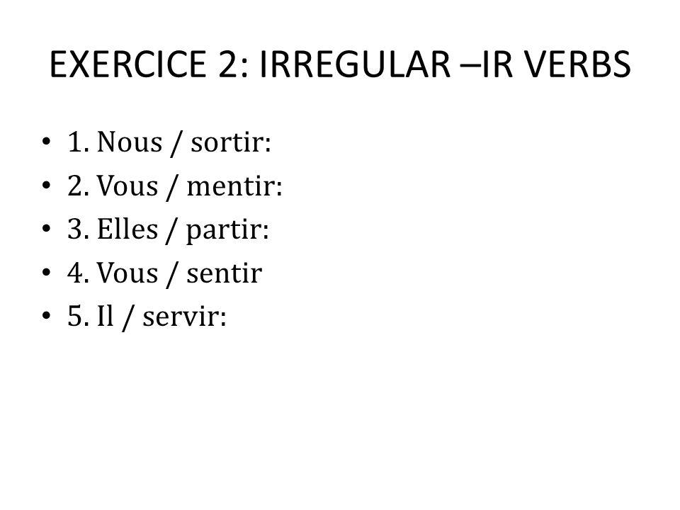 EXERCICE 2: IRREGULAR –IR VERBS 1. Nous / sortir: 2. Vous / mentir: 3. Elles / partir: 4. Vous / sentir 5. Il / servir:
