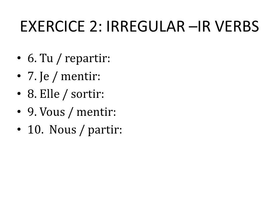 EXERCICE 2: IRREGULAR –IR VERBS 6. Tu / repartir: 7.