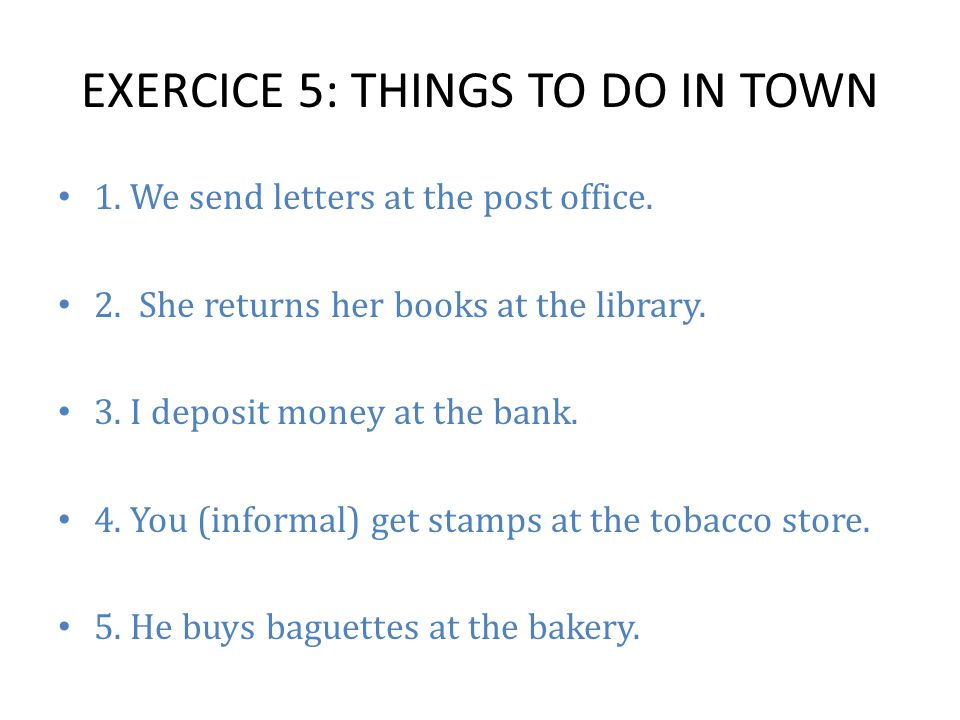 EXERCICE 5: THINGS TO DO IN TOWN 1. We send letters at the post office.