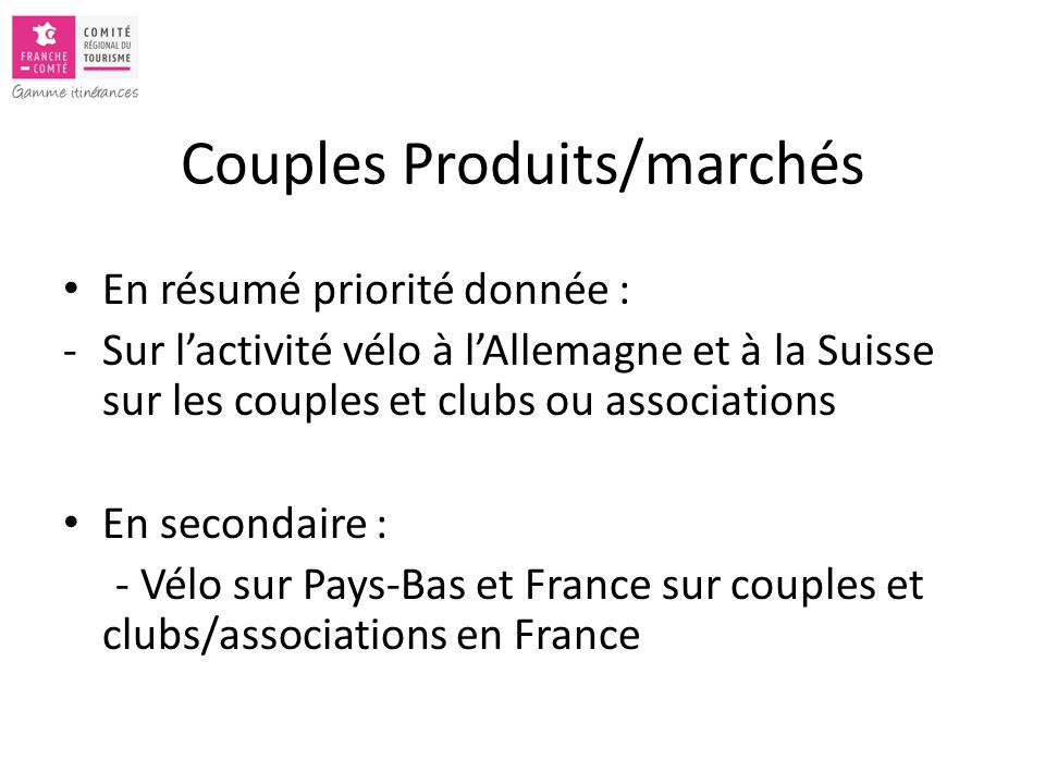 Couples Produits/marchés En résumé priorité donnée : -Sur l'activité vélo à l'Allemagne et à la Suisse sur les couples et clubs ou associations En secondaire : - Vélo sur Pays-Bas et France sur couples et clubs/associations en France