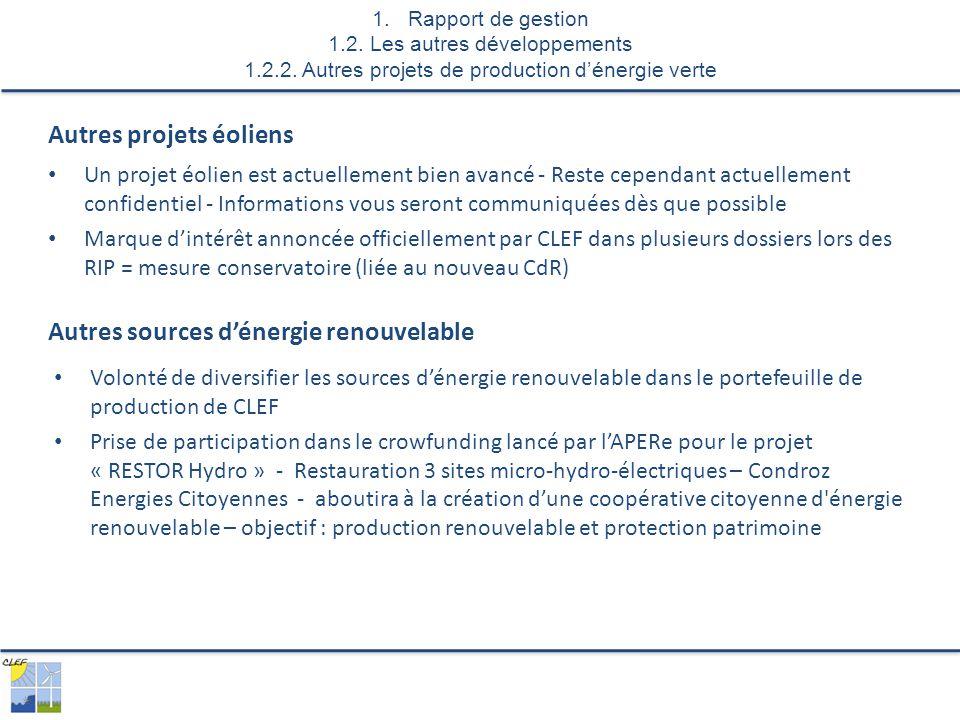 Un projet éolien est actuellement bien avancé - Reste cependant actuellement confidentiel - Informations vous seront communiquées dès que possible Marque d'intérêt annoncée officiellement par CLEF dans plusieurs dossiers lors des RIP = mesure conservatoire (liée au nouveau CdR) Autres projets éoliens 1.Rapport de gestion 1.2.