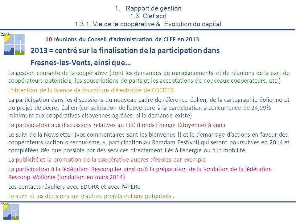 10 réunions du Conseil d'administration de CLEF en 2013 2013 = centré sur la finalisation de la participation dans Frasnes-les-Vents, ainsi que… La gestion courante de la coopérative (dont les demandes de renseignements et de réunions de la part de coopérateurs potentiels, les souscriptions de parts et les acceptations de nouveaux coopérateurs, etc.) L'obtention de la licence de fourniture d'électricité de COCITER La participation dans les discussions du nouveau cadre de référence éolien, de la cartographie éolienne et du projet de décret éolien (consolidation de l'ouverture à la participation à concurrence de 24,99% minimum aux coopératives citoyennes agréées, si la demande existe) La participation aux discussions relatives au FEC (Fonds Energie Citoyenne) à venir Le suivi de la Newsletter (vos commentaires sont les bienvenus !) et le démarrage d'actions en faveur des coopérateurs (action « secourisme », participation au Ramdam Festival) qui seront poursuivies en 2014 et complétées dès que possible par des services directement liés à l'énergie ou à la mobilité La publicité et la promotion de la coopérative auprès d'écoles par exemple La participation à la fédération Rescoop.be ainsi qu'à la préparation de la fondation de la fédération Rescoop Wallonie (fondation en mars 2014) Les contacts réguliers avec EDORA et avec l'APERe Le suivi et les décisions sur d'autres projets éoliens potentiels… 1.Rapport de gestion 1.3.