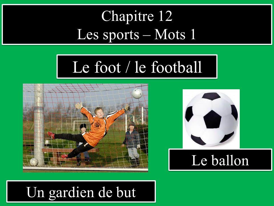 Chapitre 12 Les sports – Mots 1 Chapitre 12 Les sports – Mots 1 Un gardien de but Le foot / le football Le ballon