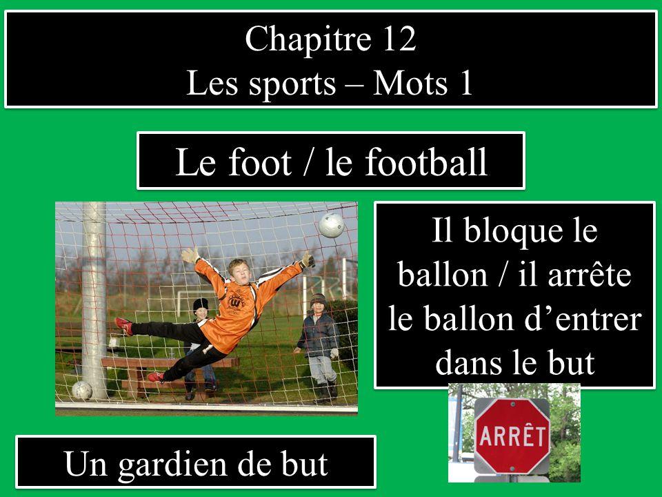 Chapitre 12 Les sports – Mots 1 Chapitre 12 Les sports – Mots 1 Un gardien de but Le foot / le football Il bloque le ballon / il arrête le ballon d'entrer dans le but