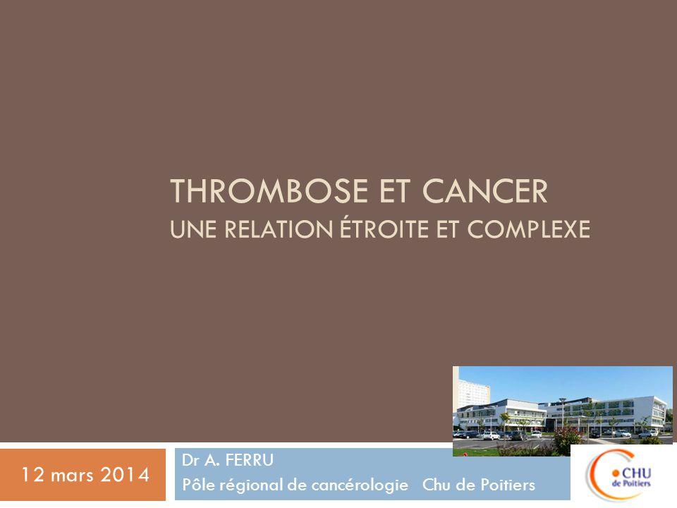 THROMBOSE ET CANCER UNE RELATION ÉTROITE ET COMPLEXE Dr A. FERRU Pôle régional de cancérologie Chu de Poitiers 12 mars 2014
