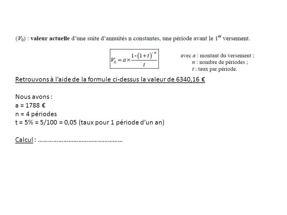 Retrouvons à l'aide de la formule ci-dessus la valeur de 6340,16 € Nous avons : a = 1788 € n = 4 périodes t = 5% = 5/100 = 0,05 (taux pour 1 période d'un an) Calcul : ……………………………………………
