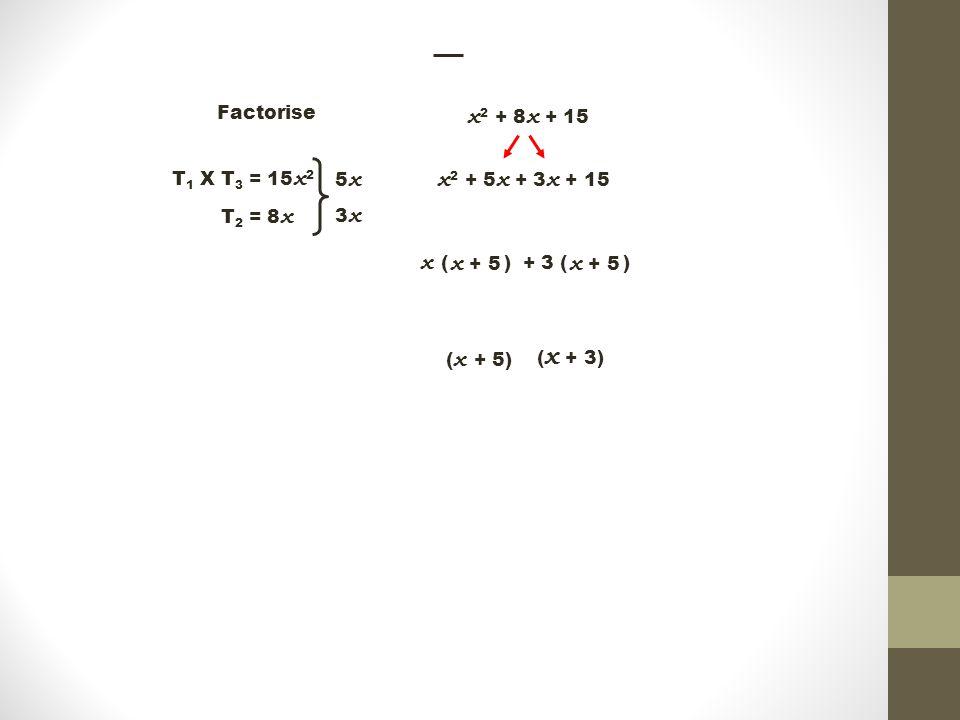 + 3 ( ) Factorise x 2 + 8 x + 15 T 1 X T 3 = 15 x 2 T 2 = 8 x 5x5x 3x3x x 2 + 5 x + 3 x + 15 x ( ) x + 5 ( x + 3) ( x + 5)