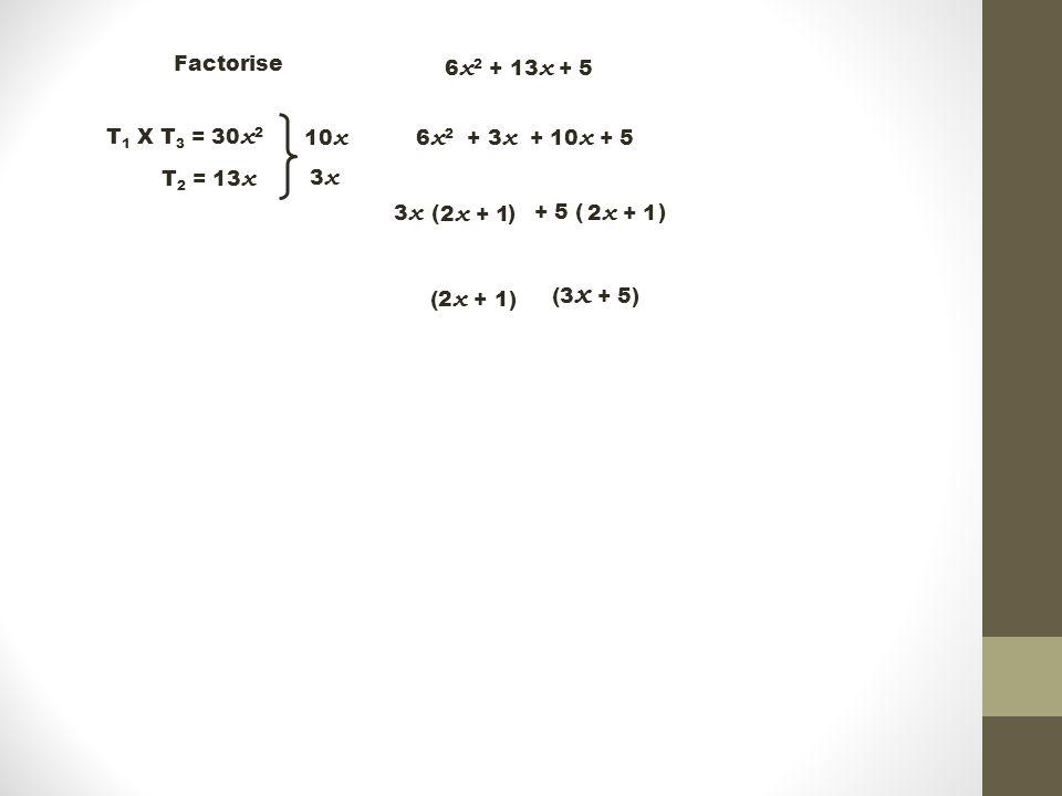 + 5 ( ) Factorise 6 x 2 + 13 x + 5 T 1 X T 3 = 30 x 2 T 2 = 13 x 10 x 3 x 6 x 2 + 3 x + 10 x + 5 3 x ( ) 2 x + 1 (3 x + 5) (2 x + 1)