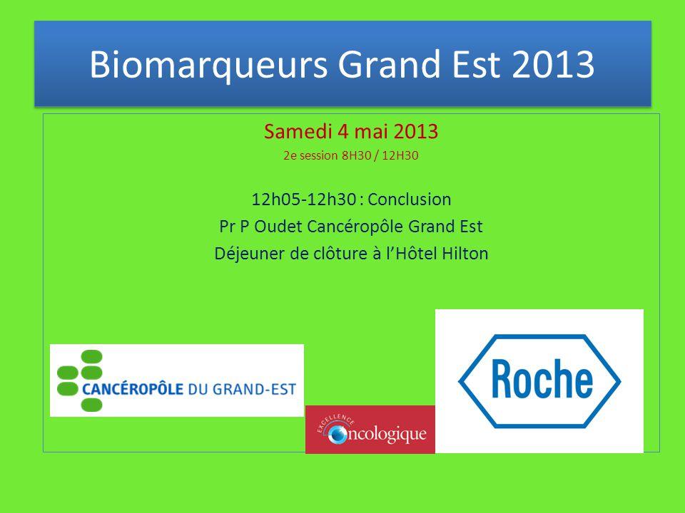Samedi 4 mai 2013 2e session 8H30 / 12H30 12h05-12h30 : Conclusion Pr P Oudet Cancéropôle Grand Est Déjeuner de clôture à l'Hôtel Hilton Biomarqueurs Grand Est 2013