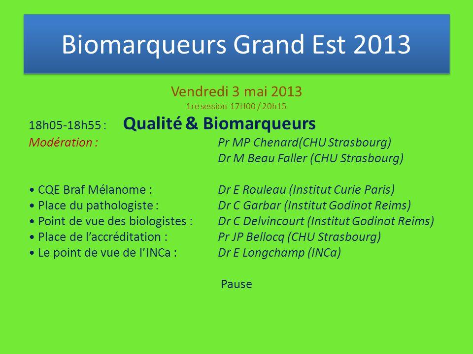 Vendredi 3 mai 2013 1re session 17H00 / 20h15 18h05-18h55 : Qualité & Biomarqueurs Modération : Pr MP Chenard(CHU Strasbourg) Dr M Beau Faller (CHU Strasbourg) CQE Braf Mélanome : Dr E Rouleau (Institut Curie Paris) Place du pathologiste : Dr C Garbar (Institut Godinot Reims) Point de vue des biologistes : Dr C Delvincourt (Institut Godinot Reims) Place de l'accréditation : Pr JP Bellocq (CHU Strasbourg) Le point de vue de l'INCa :Dr E Longchamp (INCa) Pause Biomarqueurs Grand Est 2013