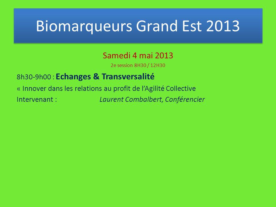 Samedi 4 mai 2013 2e session 8H30 / 12H30 8h30-9h00 : Echanges & Transversalité « Innover dans les relations au profit de l'Agilité Collective Intervenant : Laurent Combalbert, Conférencier Biomarqueurs Grand Est 2013