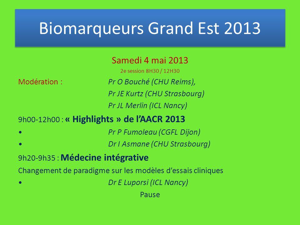 Samedi 4 mai 2013 2e session 8H30 / 12H30 Modération : Pr O Bouché (CHU Reims), Pr JE Kurtz (CHU Strasbourg) Pr JL Merlin (ICL Nancy) 9h00-12h00 : « Highlights » de l'AACR 2013 Pr P Fumoleau (CGFL Dijon) Dr I Asmane (CHU Strasbourg) 9h20-9h35 : Médecine intégrative Changement de paradigme sur les modèles d'essais cliniques Dr E Luporsi (ICL Nancy) Pause Biomarqueurs Grand Est 2013
