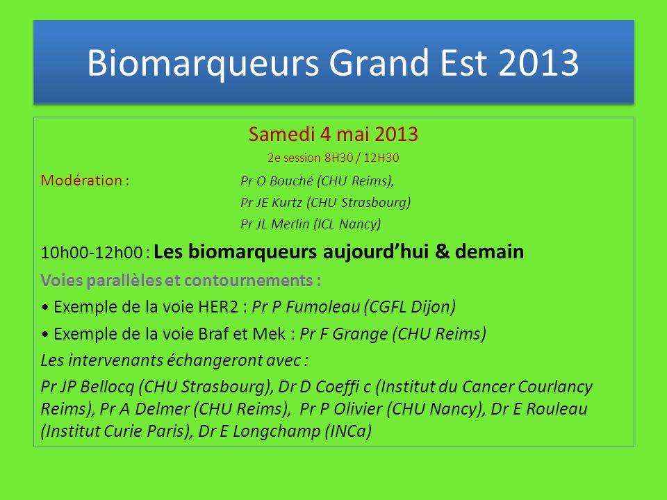 Samedi 4 mai 2013 2e session 8H30 / 12H30 Modération : Pr O Bouché (CHU Reims), Pr JE Kurtz (CHU Strasbourg) Pr JL Merlin (ICL Nancy) 10h00-12h00 : Les biomarqueurs aujourd'hui & demain Voies parallèles et contournements : Exemple de la voie HER2 : Pr P Fumoleau (CGFL Dijon) Exemple de la voie Braf et Mek : Pr F Grange (CHU Reims) Les intervenants échangeront avec : Pr JP Bellocq (CHU Strasbourg), Dr D Coeffi c (Institut du Cancer Courlancy Reims), Pr A Delmer (CHU Reims), Pr P Olivier (CHU Nancy), Dr E Rouleau (Institut Curie Paris), Dr E Longchamp (INCa) Biomarqueurs Grand Est 2013