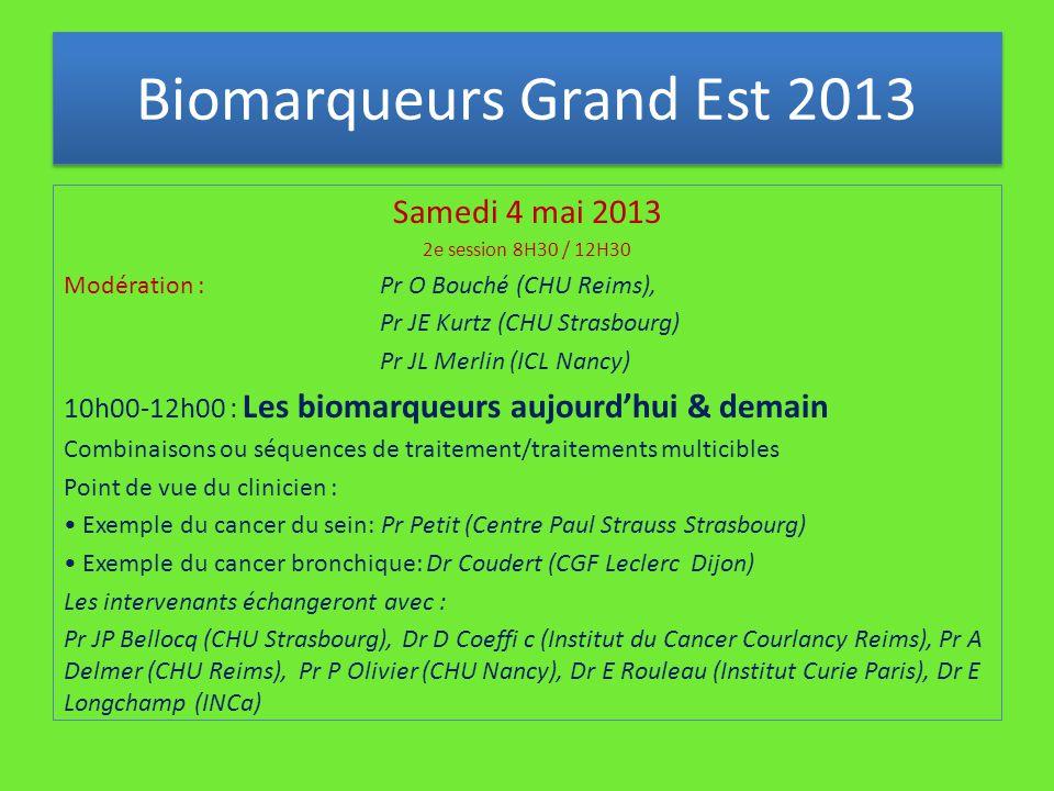Samedi 4 mai 2013 2e session 8H30 / 12H30 Modération : Pr O Bouché (CHU Reims), Pr JE Kurtz (CHU Strasbourg) Pr JL Merlin (ICL Nancy) 10h00-12h00 : Les biomarqueurs aujourd'hui & demain Combinaisons ou séquences de traitement/traitements multicibles Point de vue du clinicien : Exemple du cancer du sein: Pr Petit (Centre Paul Strauss Strasbourg) Exemple du cancer bronchique: Dr Coudert (CGF Leclerc Dijon) Les intervenants échangeront avec : Pr JP Bellocq (CHU Strasbourg), Dr D Coeffi c (Institut du Cancer Courlancy Reims), Pr A Delmer (CHU Reims), Pr P Olivier (CHU Nancy), Dr E Rouleau (Institut Curie Paris), Dr E Longchamp (INCa) Biomarqueurs Grand Est 2013