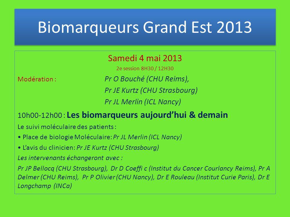 Samedi 4 mai 2013 2e session 8H30 / 12H30 Modération : Pr O Bouché (CHU Reims), Pr JE Kurtz (CHU Strasbourg) Pr JL Merlin (ICL Nancy) 10h00-12h00 : Les biomarqueurs aujourd'hui & demain Le suivi moléculaire des patients : Place de biologie Moléculaire: Pr JL Merlin (ICL Nancy) L'avis du clinicien: Pr JE Kurtz (CHU Strasbourg) Les intervenants échangeront avec : Pr JP Bellocq (CHU Strasbourg), Dr D Coeffi c (Institut du Cancer Courlancy Reims), Pr A Delmer (CHU Reims), Pr P Olivier (CHU Nancy), Dr E Rouleau (Institut Curie Paris), Dr E Longchamp (INCa) Biomarqueurs Grand Est 2013
