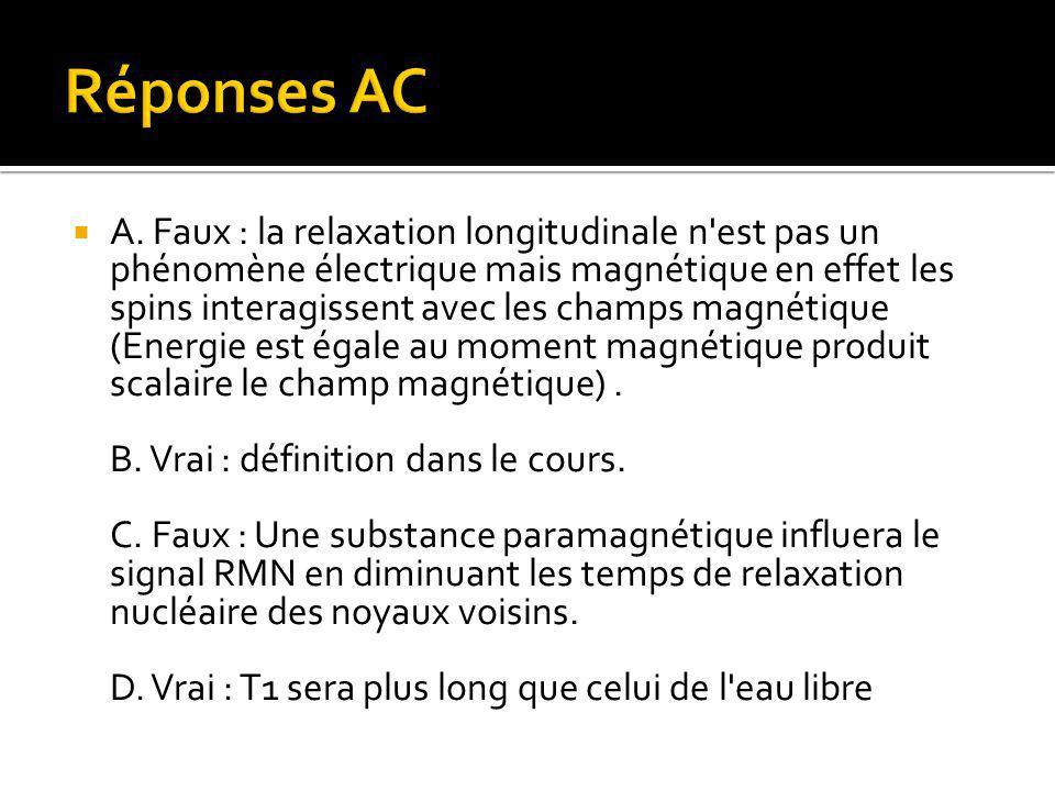  A. Faux : la relaxation longitudinale n'est pas un phénomène électrique mais magnétique en effet les spins interagissent avec les champs magnétique
