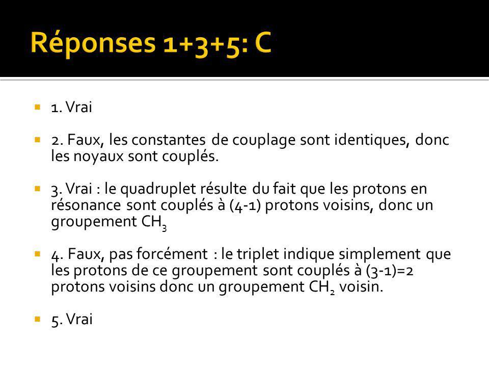  1. Vrai  2. Faux, les constantes de couplage sont identiques, donc les noyaux sont couplés.  3. Vrai : le quadruplet résulte du fait que les proto