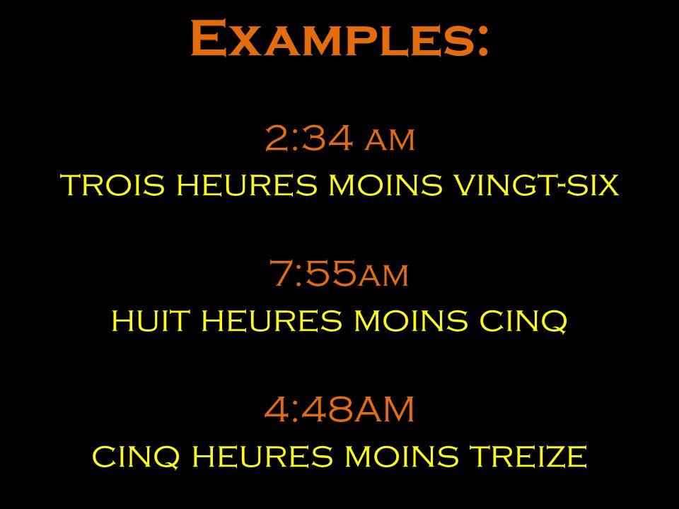 Examples: 2:34 am trois heures moins vingt-six 7:55am huit heures moins cinq 4:48AM cinq heures moins treize