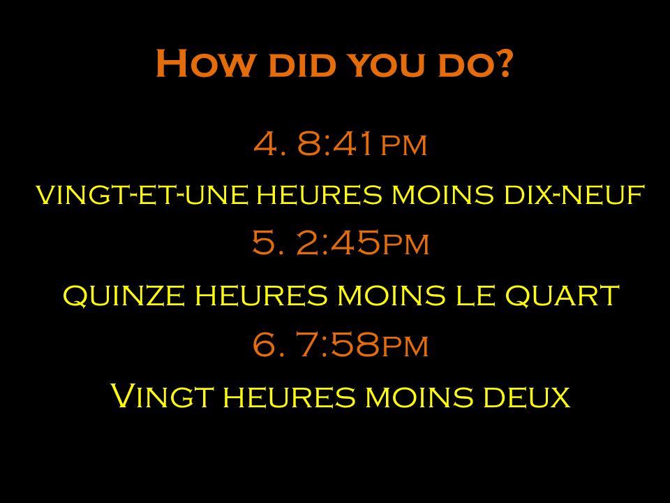 How did you do? 4. 8:41pm vingt-et-une heures moins dix-neuf 5. 2:45pm quinze heures moins le quart 6. 7:58pm Vingt heures moins deux
