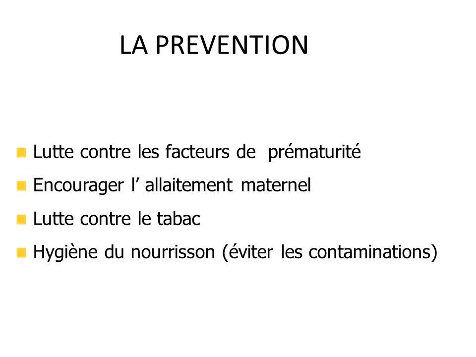 LA PREVENTION Lutte contre les facteurs de prématurité Encourager l' allaitement maternel Lutte contre le tabac Hygiène du nourrisson (éviter les cont